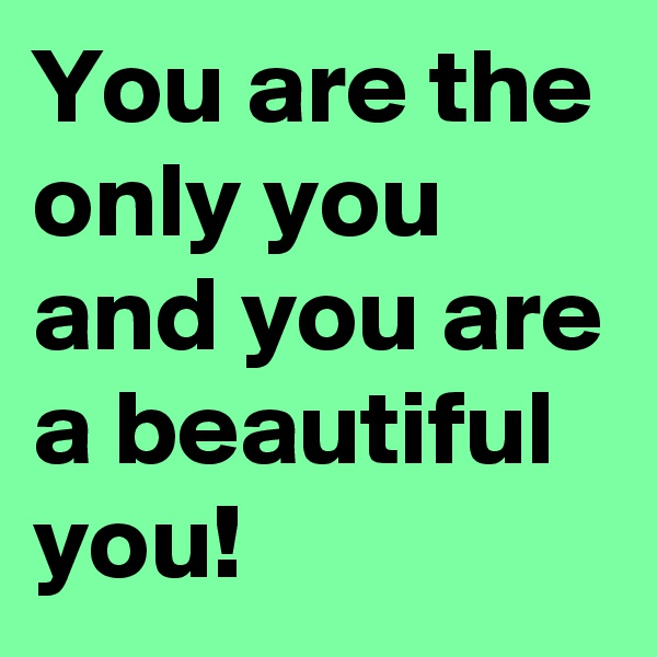 You are the only you and you are a beautiful you!