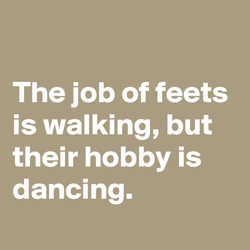The job of feets is walking, but their hobby is dancing.