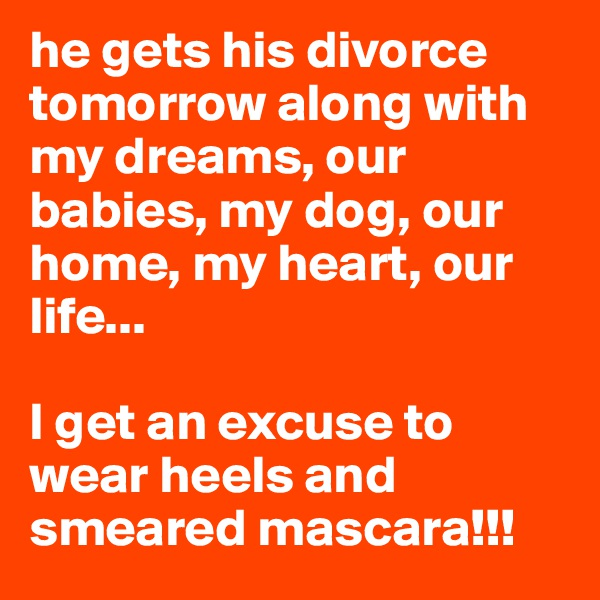 he gets his divorce tomorrow along with my dreams, our babies, my dog, our home, my heart, our life...  I get an excuse to wear heels and smeared mascara!!!