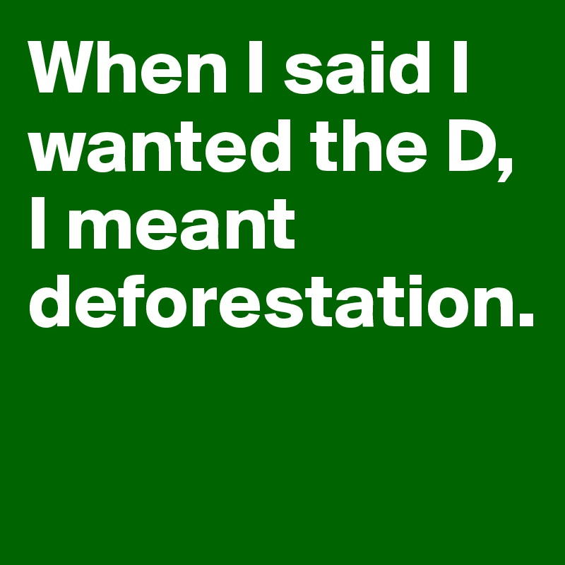 When I said I wanted the D, I meant deforestation.