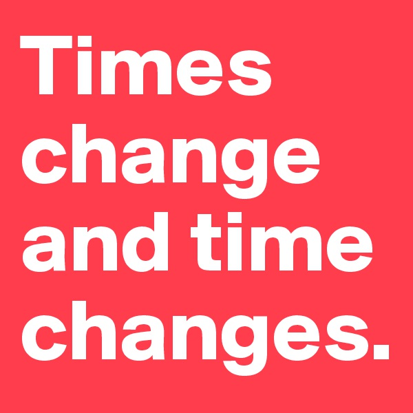 Times change and time changes.
