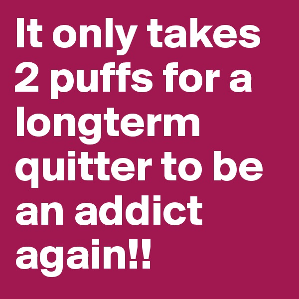 It only takes 2 puffs for a longterm quitter to be an addict again!!