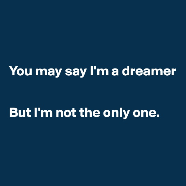 You may say I'm a dreamer    But I'm not the only one.