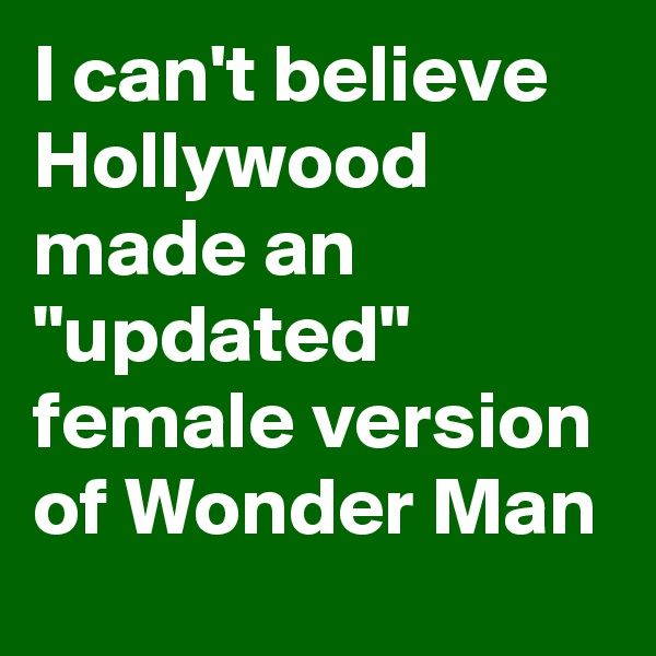 "I can't believe Hollywood made an ""updated"" female version of Wonder Man"