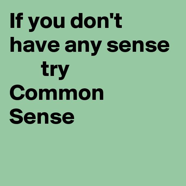 If you don't have any sense        try Common   Sense