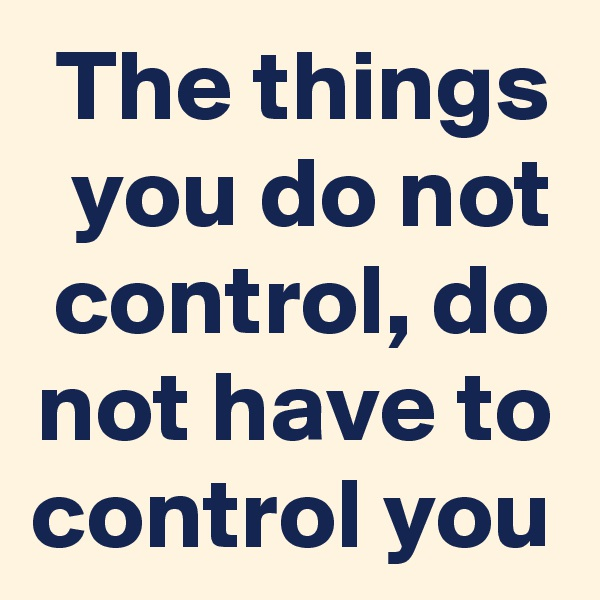 The things you do not control, do not have to control you