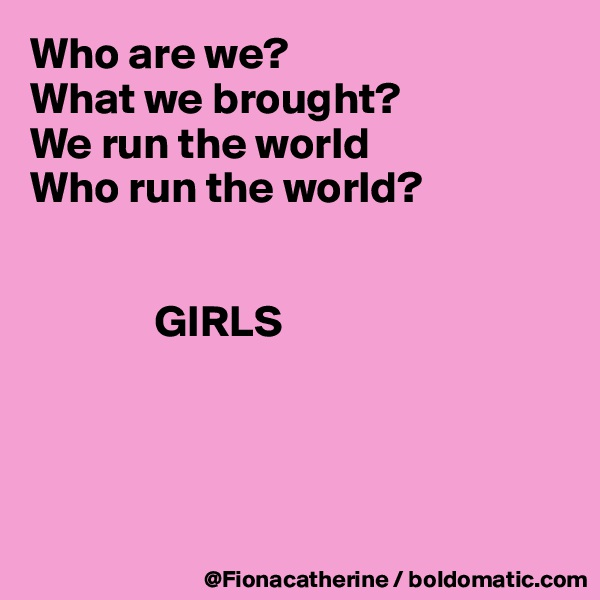 Who are we? What we brought? We run the world Who run the world?                     GIRLS