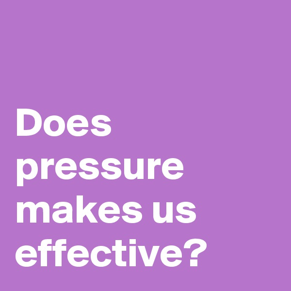 Does pressure makes us effective?
