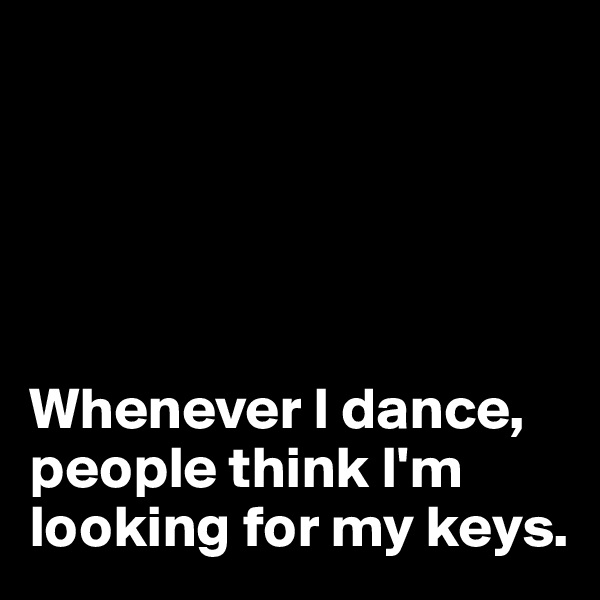 Whenever I dance, people think I'm  looking for my keys.