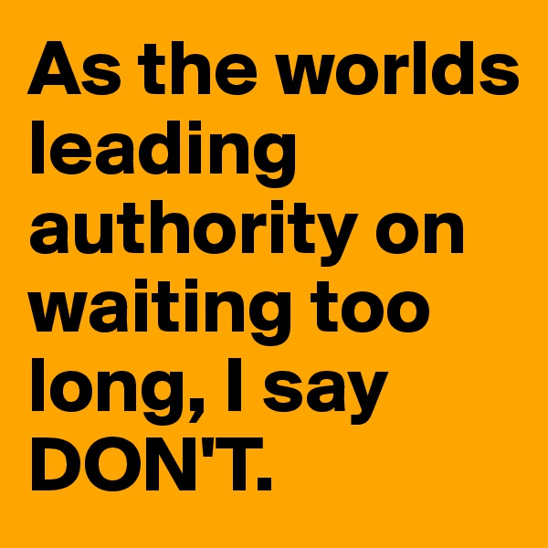 As the worlds leading authority on waiting too long, I say DON'T.
