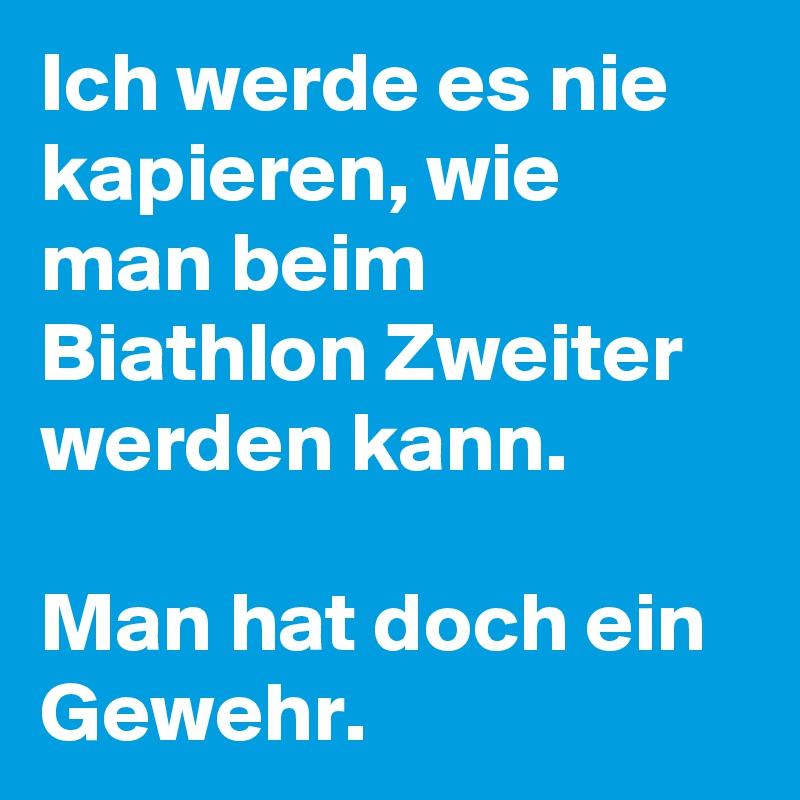 Ich werde es nie kapieren, wie man beim Biathlon Zweiter werden kann.   Man hat doch ein Gewehr.