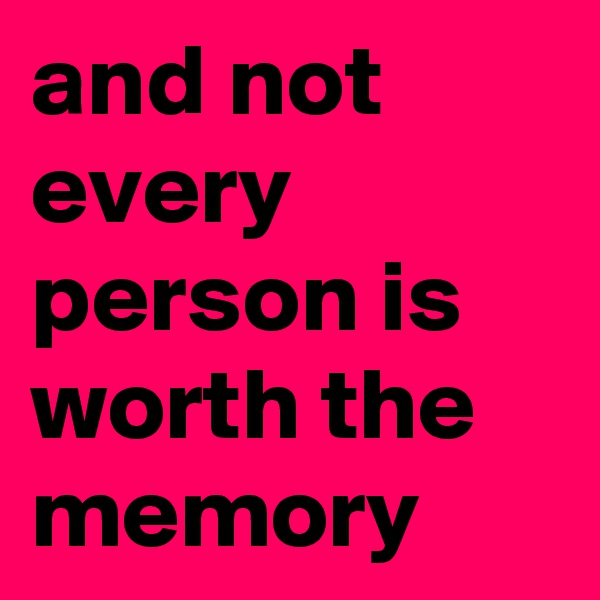 and not every person is worth the memory