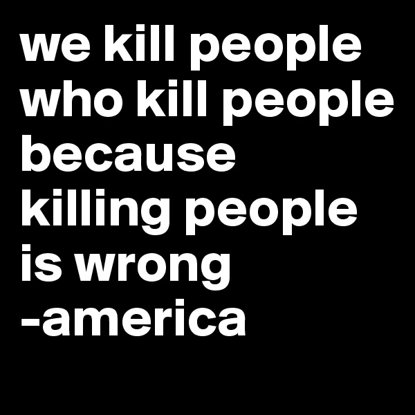 we kill people who kill people because killing people is wrong  -america