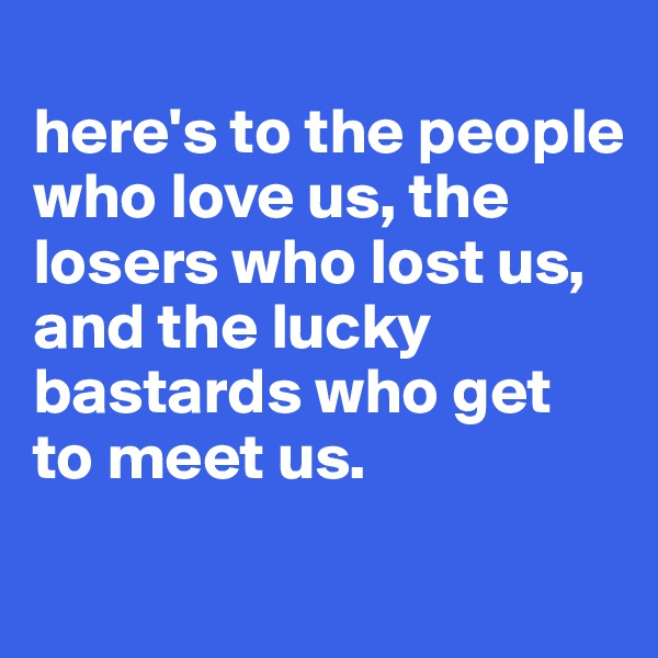 here's to the people who love us, the losers who lost us,  and the lucky bastards who get to meet us.