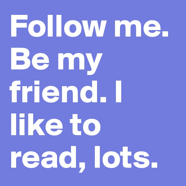 Follow me. Be my friend. I like to read, lots.