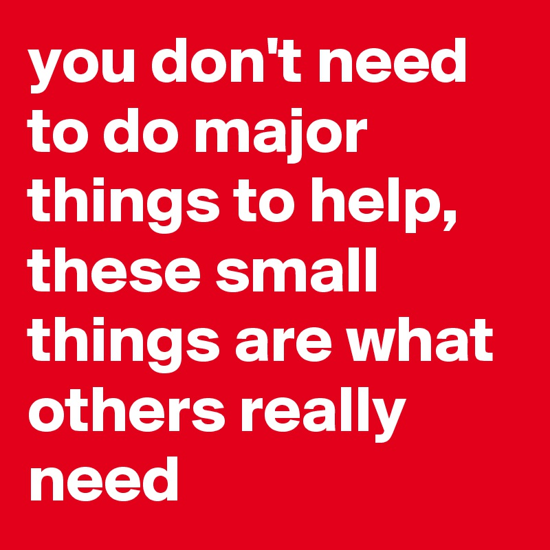 you don't need to do major things to help, these small things are what others really need