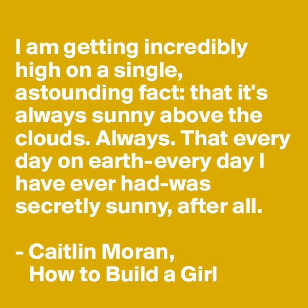 I am getting incredibly high on a single, astounding fact: that it's always sunny above the clouds. Always. That every day on earth-every day I have ever had-was secretly sunny, after all.  - Caitlin Moran,     How to Build a Girl