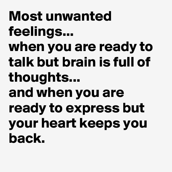 Most unwanted feelings... when you are ready to talk but brain is full of thoughts... and when you are ready to express but your heart keeps you back.