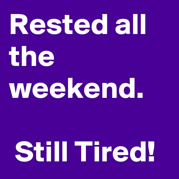 Rested all the weekend.   Still Tired!