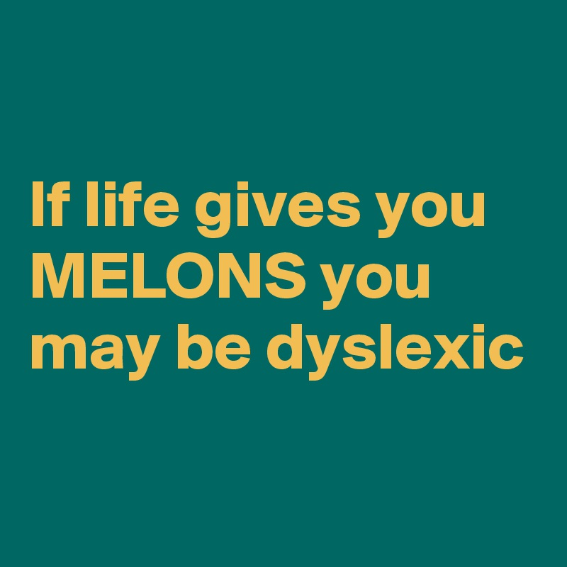 If life gives you MELONS you may be dyslexic