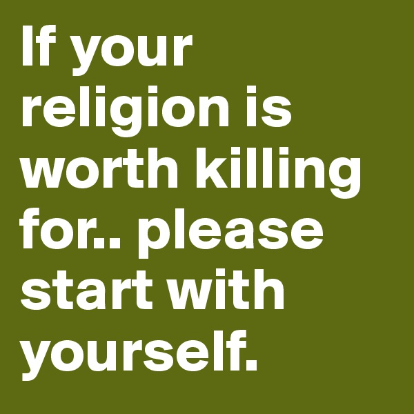 If your religion is worth killing for.. please start with yourself.