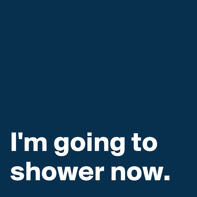 I'm going to shower now.