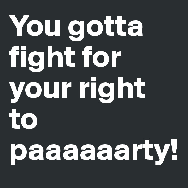 You gotta fight for your right to paaaaaarty!