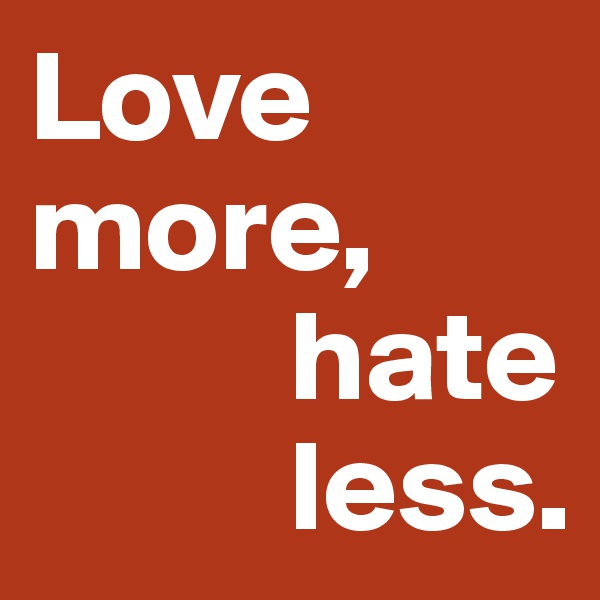 Love more,           hate            less.