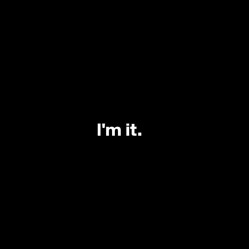 I'm it.