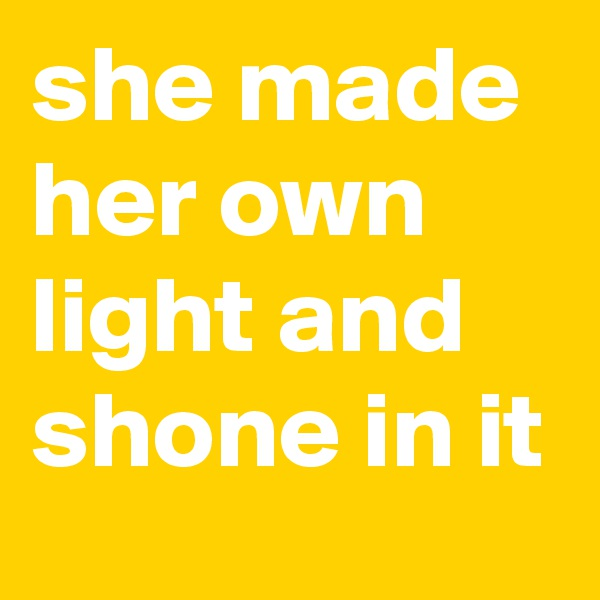 she made her own light and shone in it