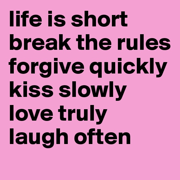 life is short break the rules forgive quickly kiss slowly love truly   laugh often