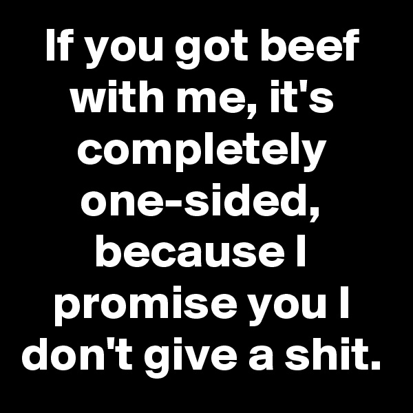 If you got beef with me, it's completely one-sided, because I promise you I don't give a shit.