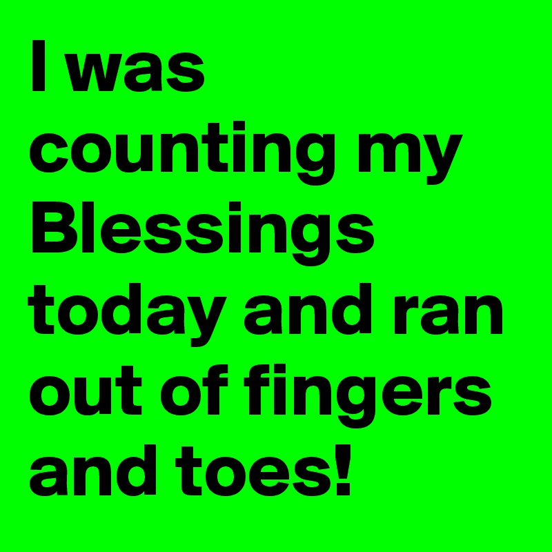 I was counting my Blessings today and ran out of fingers and toes!