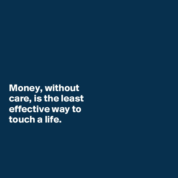 Money, without  care, is the least  effective way to  touch a life.