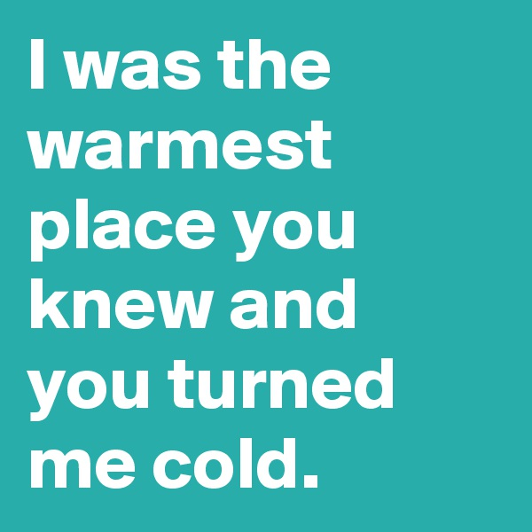 I was the warmest place you knew and you turned me cold.