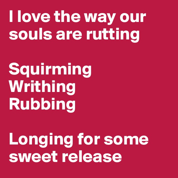 I love the way our souls are rutting  Squirming Writhing Rubbing   Longing for some sweet release