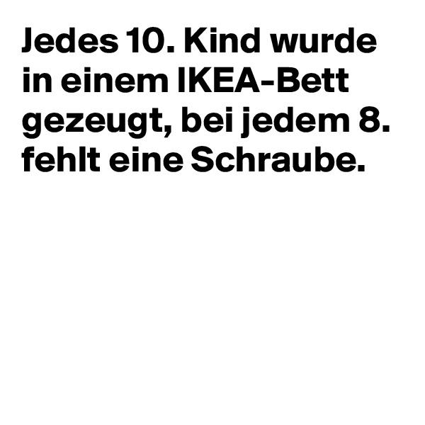 Jedes 10. Kind wurde in einem IKEA-Bett gezeugt, bei jedem 8. fehlt eine Schraube.
