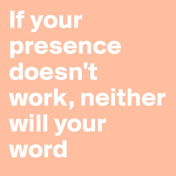 If your presence doesn't work, neither will your word