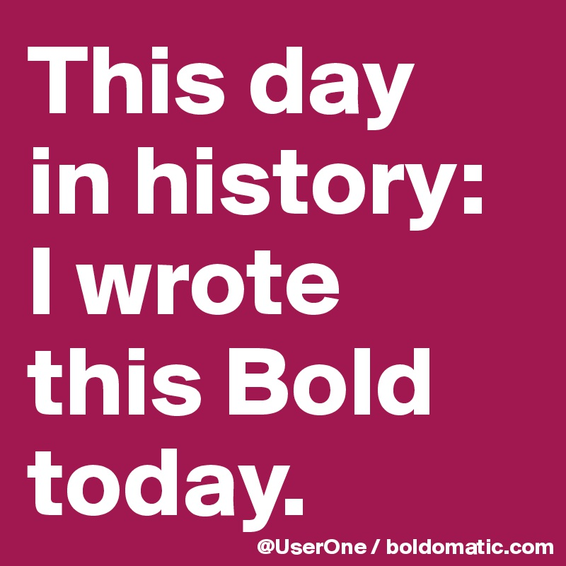 This day in history: I wrote  this Bold today.