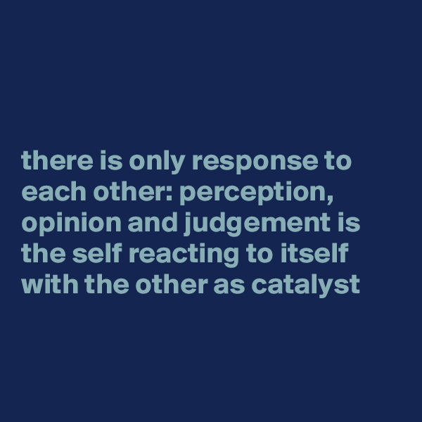 there is only response to each other: perception, opinion and judgement is the self reacting to itself with the other as catalyst