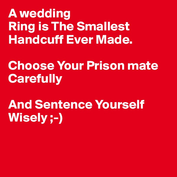 A wedding Ring is The Smallest Handcuff Ever Made.   Choose Your Prison mate Carefully   And Sentence Yourself Wisely ;-)