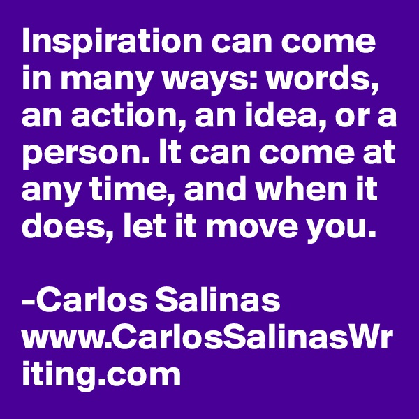 Inspiration can come in many ways: words, an action, an idea, or a person. It can come at any time, and when it does, let it move you.  -Carlos Salinas www.CarlosSalinasWriting.com