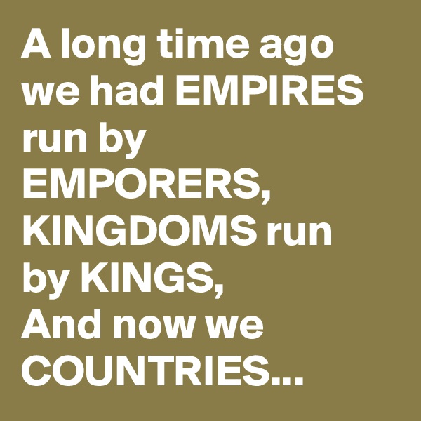 A long time ago we had EMPIRES run by EMPORERS, KINGDOMS run by KINGS, And now we COUNTRIES...