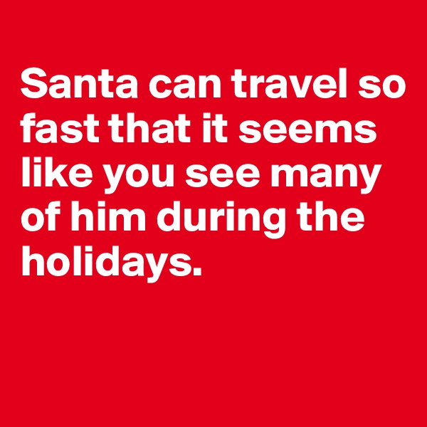 Santa can travel so fast that it seems like you see many of him during the holidays.