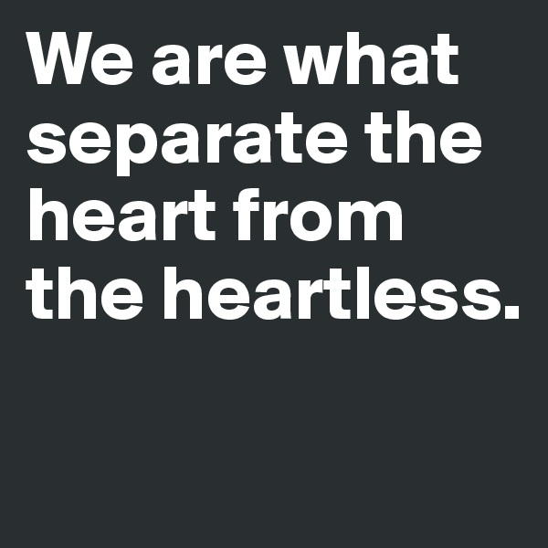 We are what separate the heart from the heartless.
