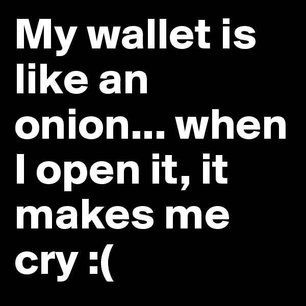 My wallet is like an onion... when I open it, it makes me cry :(