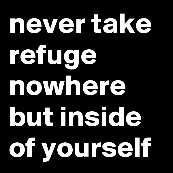 never take refuge nowhere but inside of yourself