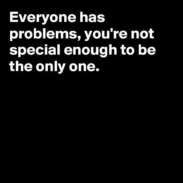 Everyone has problems, you're not special enough to be the only one.