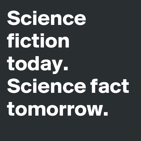 Science fiction today. Science fact tomorrow.
