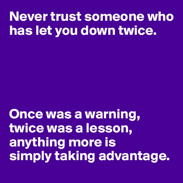 Never trust someone who has let you down twice.      Once was a warning, twice was a lesson, anything more is simply taking advantage.